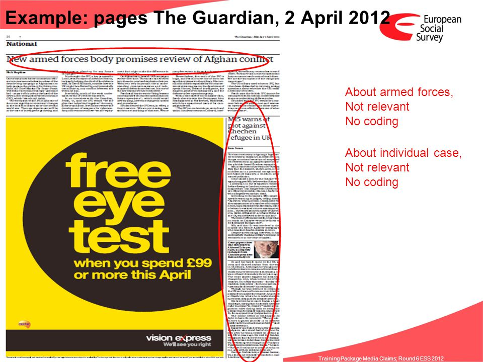 www.europeansocialsurvey.org Training Package Media Claims; Round 6 ESS 2012 Example: pages The Guardian, 2 April 2012 About armed forces, Not relevant No coding About individual case, Not relevant No coding
