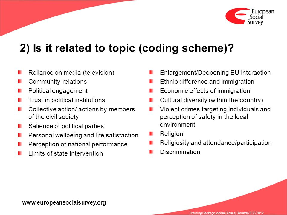 www.europeansocialsurvey.org Training Package Media Claims; Round 6 ESS 2012 2) Is it related to topic (coding scheme)? Reliance on media (television)