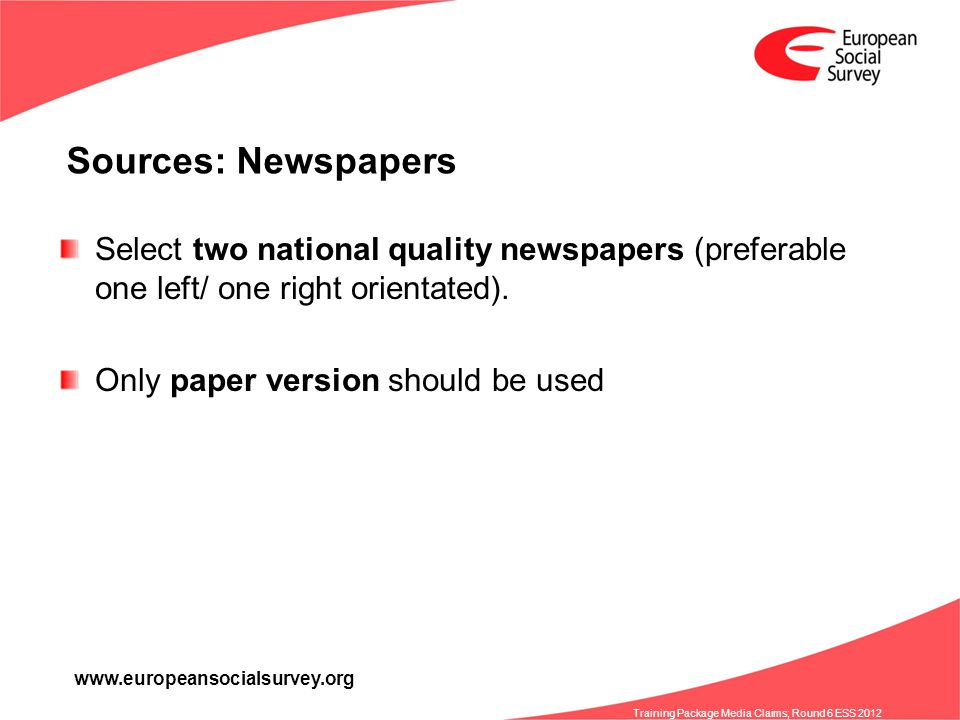 www.europeansocialsurvey.org Training Package Media Claims; Round 6 ESS 2012 Sources: Newspapers Select two national quality newspapers (preferable on