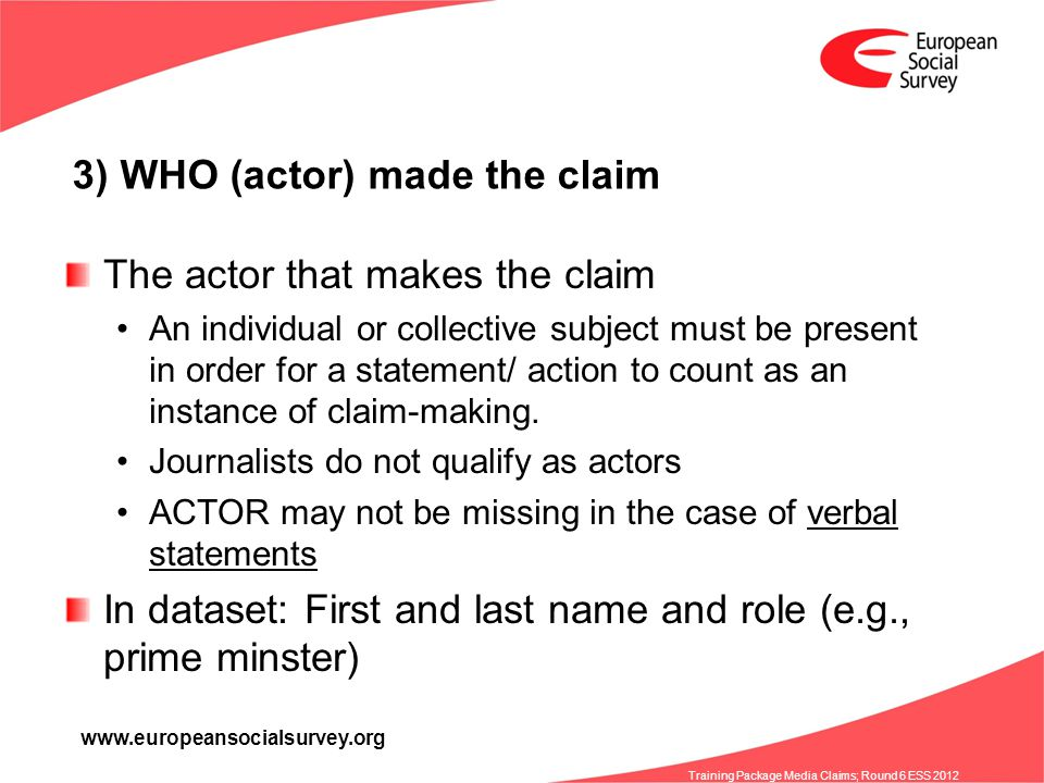 www.europeansocialsurvey.org Training Package Media Claims; Round 6 ESS 2012 3) WHO (actor) made the claim The actor that makes the claim An individual or collective subject must be present in order for a statement/ action to count as an instance of claim-making.