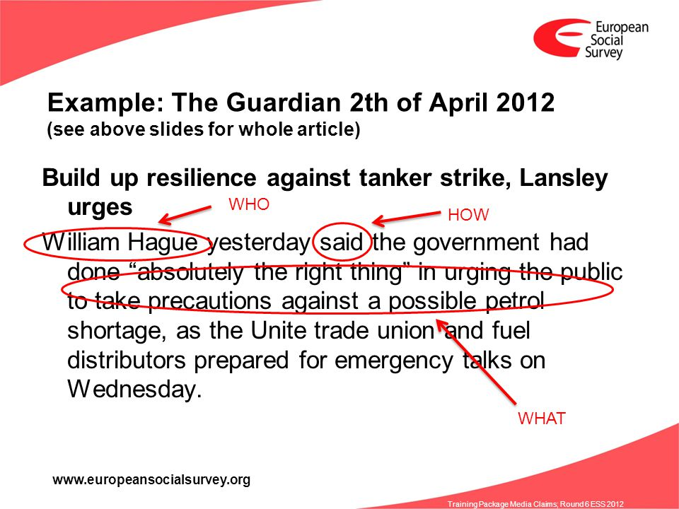 www.europeansocialsurvey.org Training Package Media Claims; Round 6 ESS 2012 Example: The Guardian 2th of April 2012 (see above slides for whole article) Build up resilience against tanker strike, Lansley urges William Hague yesterday said the government had done absolutely the right thing in urging the public to take precautions against a possible petrol shortage, as the Unite trade union and fuel distributors prepared for emergency talks on Wednesday.