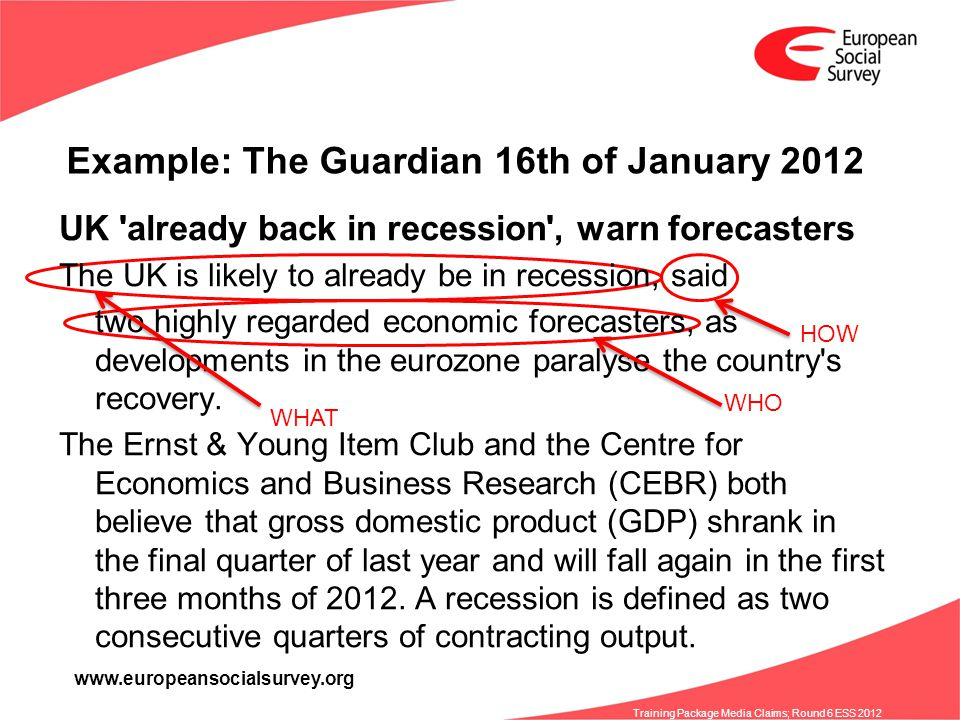 www.europeansocialsurvey.org Training Package Media Claims; Round 6 ESS 2012 Example: The Guardian 16th of January 2012 UK already back in recession , warn forecasters The UK is likely to already be in recession, said two highly regarded economic forecasters, as developments in the eurozone paralyse the country s recovery.