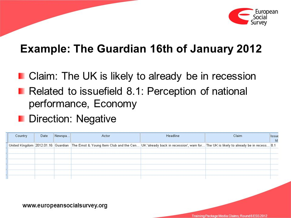 www.europeansocialsurvey.org Training Package Media Claims; Round 6 ESS 2012 Example: The Guardian 16th of January 2012 Claim: The UK is likely to already be in recession Related to issuefield 8.1: Perception of national performance, Economy Direction: Negative