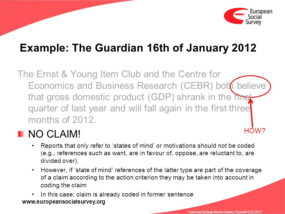 www.europeansocialsurvey.org Training Package Media Claims; Round 6 ESS 2012 Example: The Guardian 16th of January 2012 The Ernst & Young Item Club and the Centre for Economics and Business Research (CEBR) both believe that gross domestic product (GDP) shrank in the final quarter of last year and will fall again in the first three months of 2012.