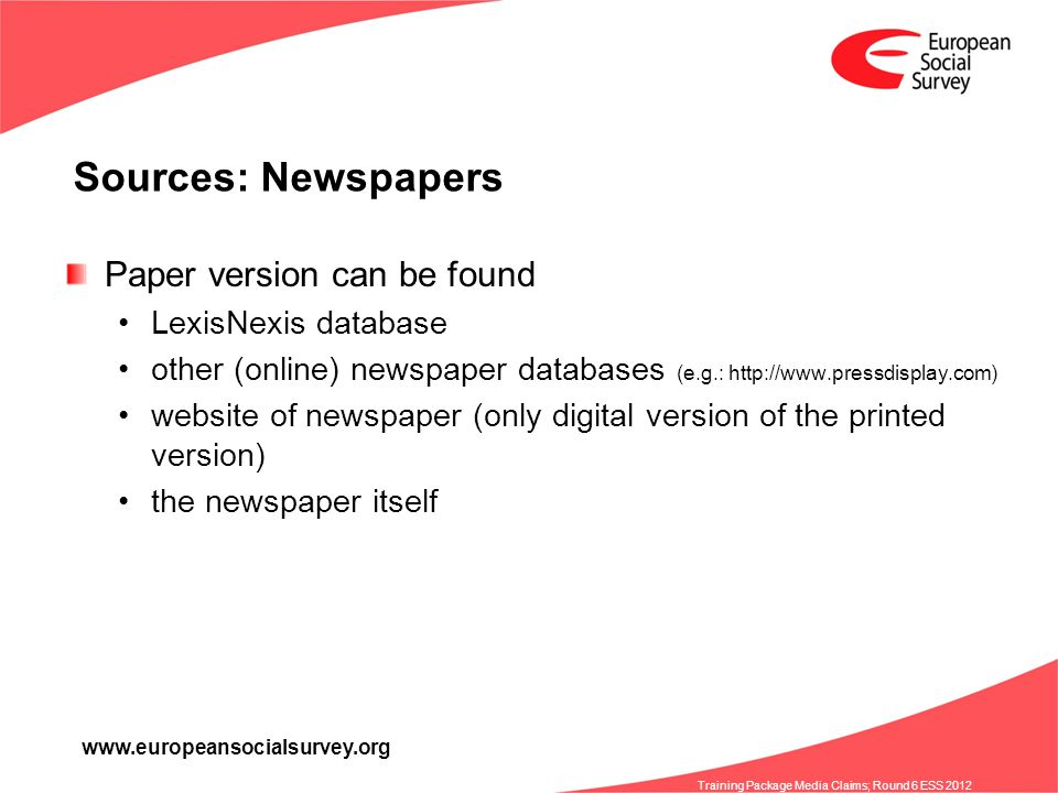 www.europeansocialsurvey.org Training Package Media Claims; Round 6 ESS 2012 Sources: Newspapers Paper version can be found LexisNexis database other (online) newspaper databases (e.g.: http://www.pressdisplay.com) website of newspaper (only digital version of the printed version) the newspaper itself