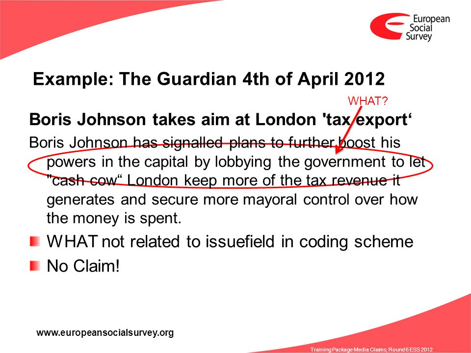 www.europeansocialsurvey.org Training Package Media Claims; Round 6 ESS 2012 Example: The Guardian 4th of April 2012 Boris Johnson takes aim at London