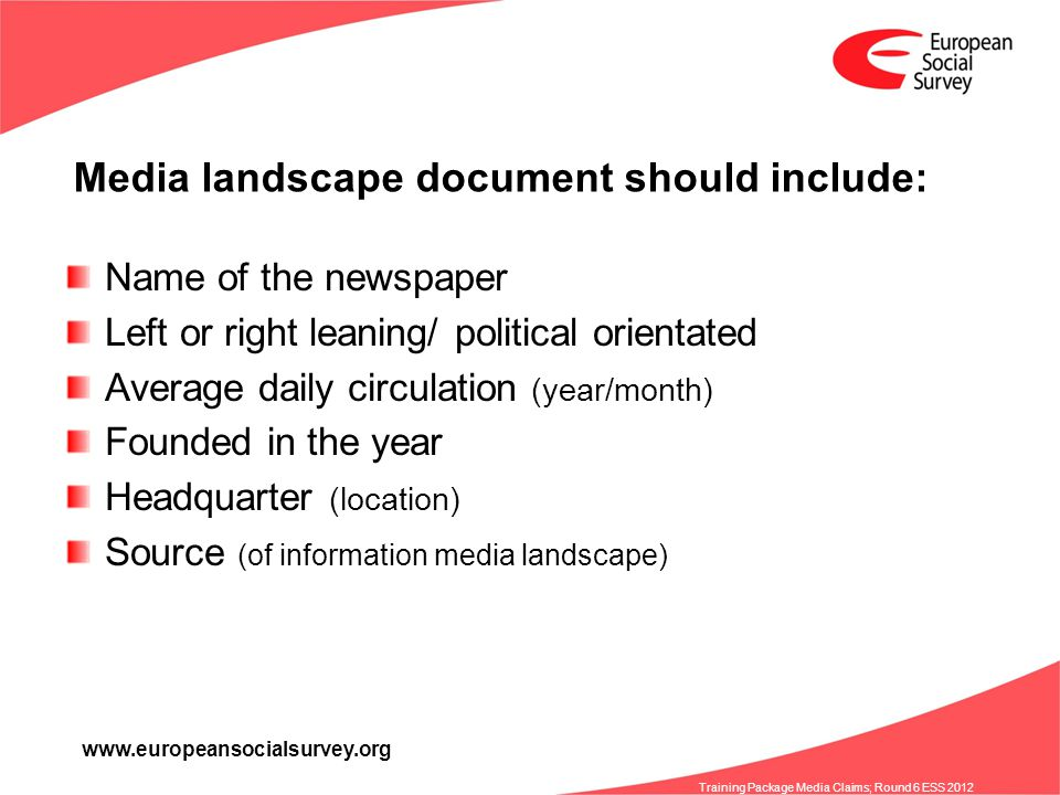 www.europeansocialsurvey.org Training Package Media Claims; Round 6 ESS 2012 Media landscape document should include: Name of the newspaper Left or right leaning/ political orientated Average daily circulation (year/month) Founded in the year Headquarter (location) Source (of information media landscape)