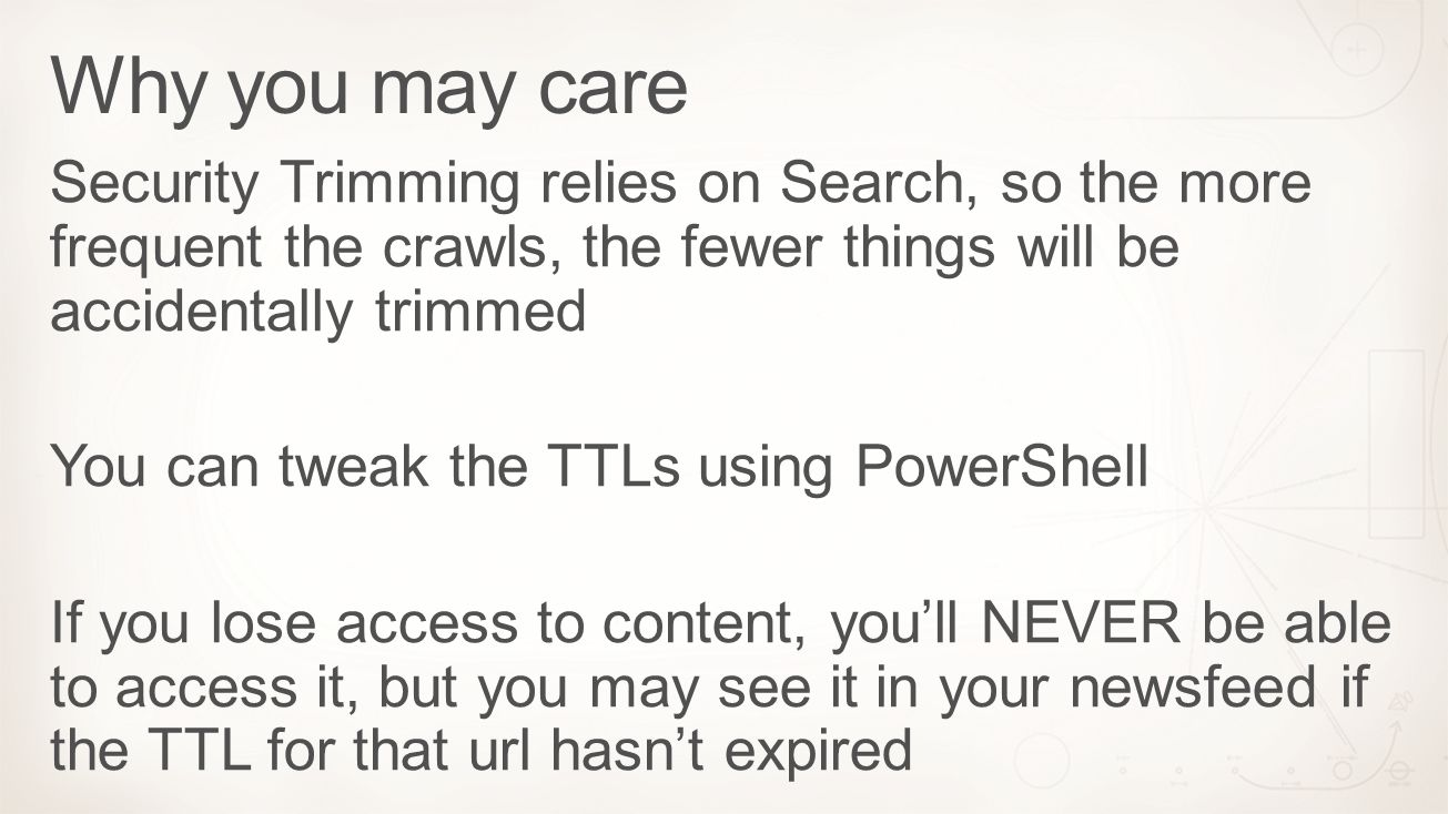 Security Trimming relies on Search, so the more frequent the crawls, the fewer things will be accidentally trimmed You can tweak the TTLs using PowerS