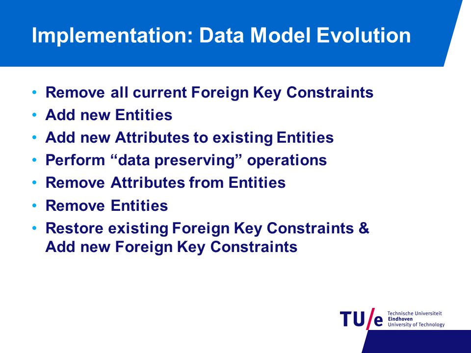 Implementation: Data Model Evolution Remove all current Foreign Key Constraints Add new Entities Add new Attributes to existing Entities Perform data preserving operations Remove Attributes from Entities Remove Entities Restore existing Foreign Key Constraints & Add new Foreign Key Constraints