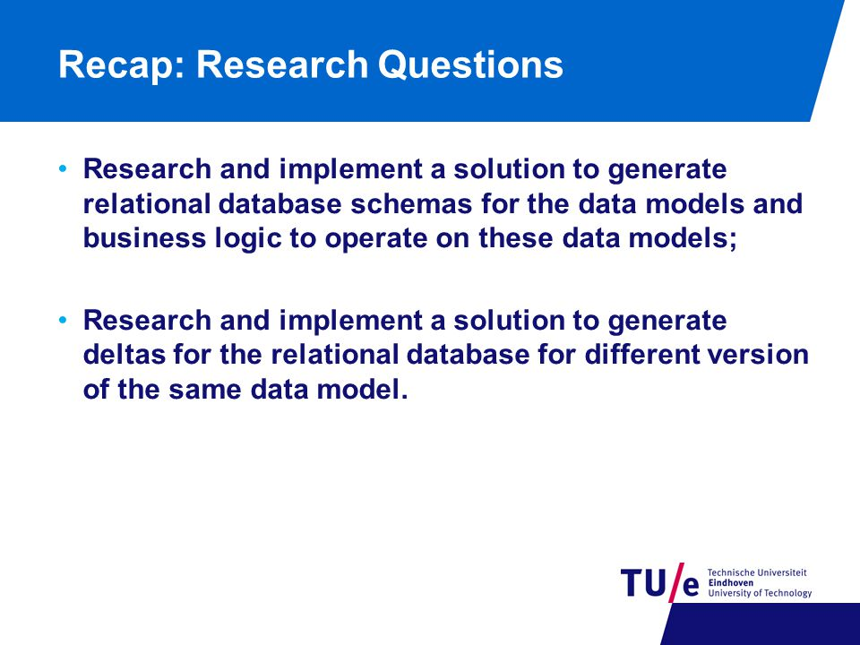 Recap: Research Questions Research and implement a solution to generate relational database schemas for the data models and business logic to operate on these data models; Research and implement a solution to generate deltas for the relational database for different version of the same data model.