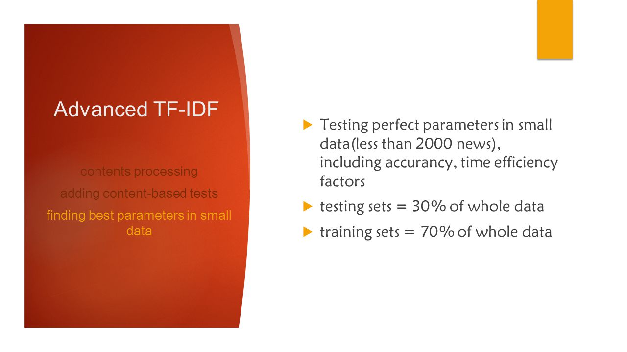 Advanced TF-IDF Testing perfect parameters in small data(less than 2000 news), including accurancy, time efficiency factors testing sets = 30% of whole data training sets = 70% of whole data contents processing adding content-based tests finding best parameters in small data