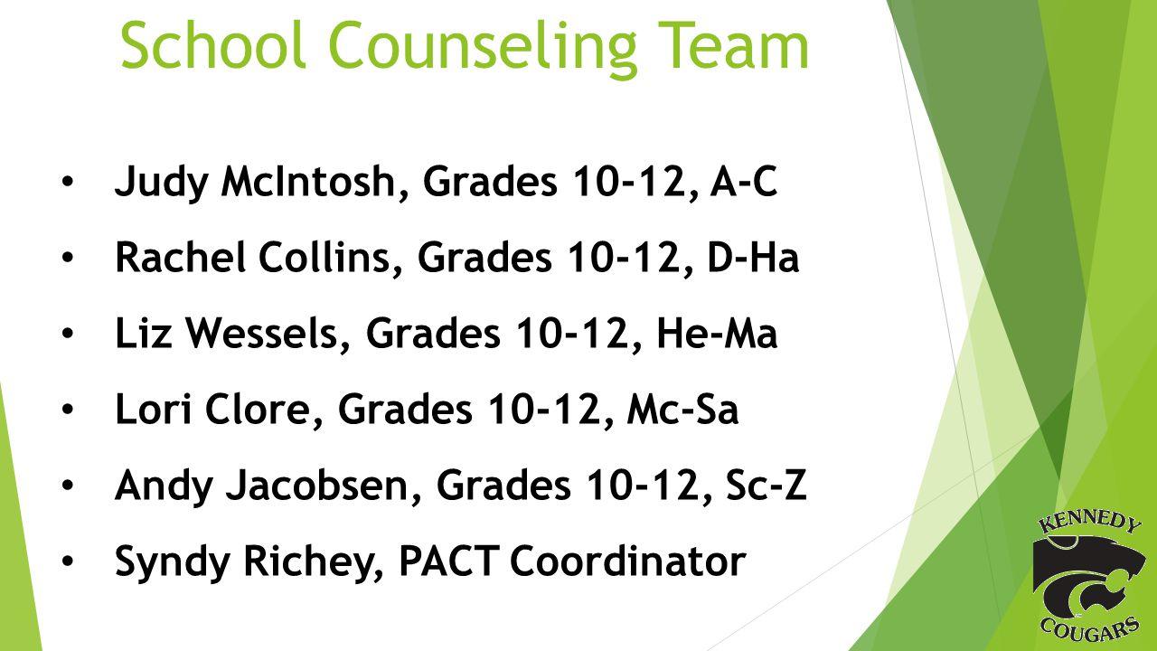 School Counseling Team Judy McIntosh, Grades 10-12, A-C Rachel Collins, Grades 10-12, D-Ha Liz Wessels, Grades 10-12, He-Ma Lori Clore, Grades 10-12, Mc-Sa Andy Jacobsen, Grades 10-12, Sc-Z Syndy Richey, PACT Coordinator