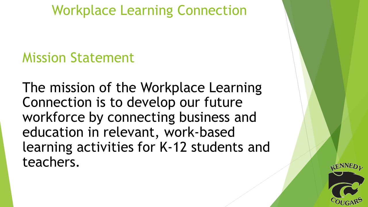 Workplace Learning Connection Mission Statement The mission of the Workplace Learning Connection is to develop our future workforce by connecting business and education in relevant, work-based learning activities for K-12 students and teachers.
