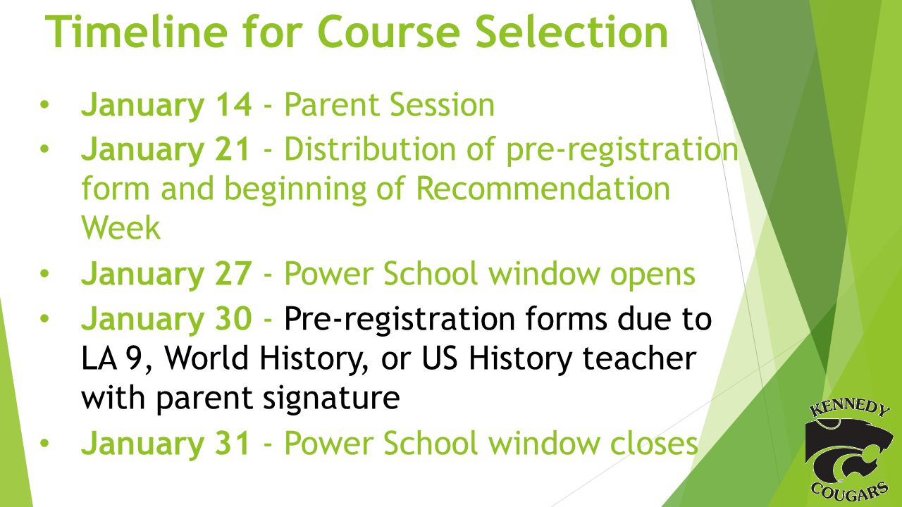 Timeline for Course Selection January 14 - Parent Session January 21 - Distribution of pre-registration form and beginning of Recommendation Week January 27 - Power School window opens January 30 - Pre-registration forms due to LA 9, World History, or US History teacher with parent signature January 31 - Power School window closes
