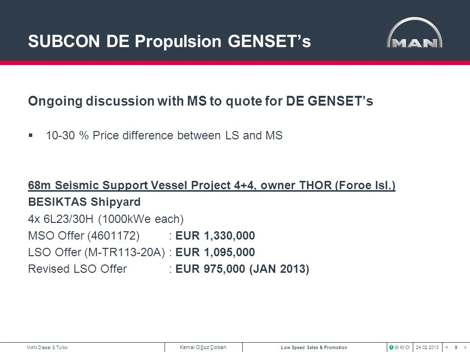 9 < >MAN Diesel & Turbo Kemal Oğuz Çoban Low Speed Sales & Promotion24.02.2013 SUBCON DE Propulsion GENSETs Ongoing discussion with MS to quote for DE