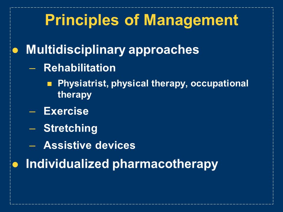 Principles of Management Multidisciplinary approaches –Rehabilitation Physiatrist, physical therapy, occupational therapy –Exercise –Stretching –Assis