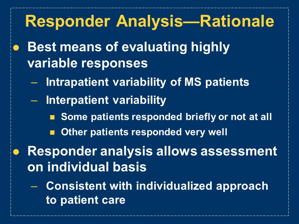 Responder AnalysisRationale Best means of evaluating highly variable responses –Intrapatient variability of MS patients –Interpatient variability Some