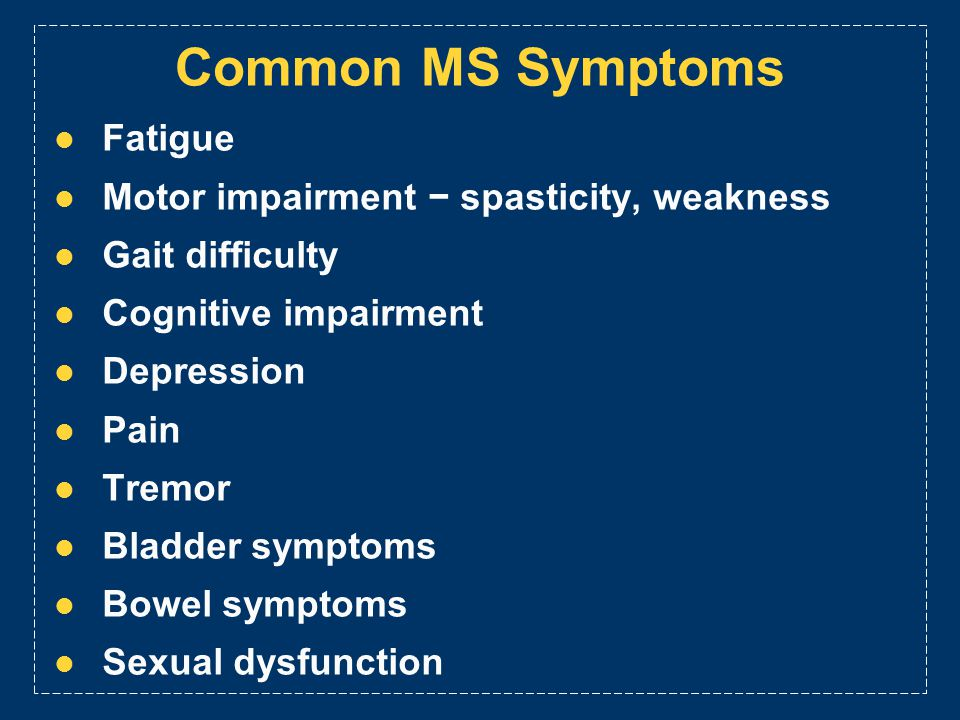 Common MS Symptoms Fatigue Motor impairment spasticity, weakness Gait difficulty Cognitive impairment Depression Pain Tremor Bladder symptoms Bowel sy