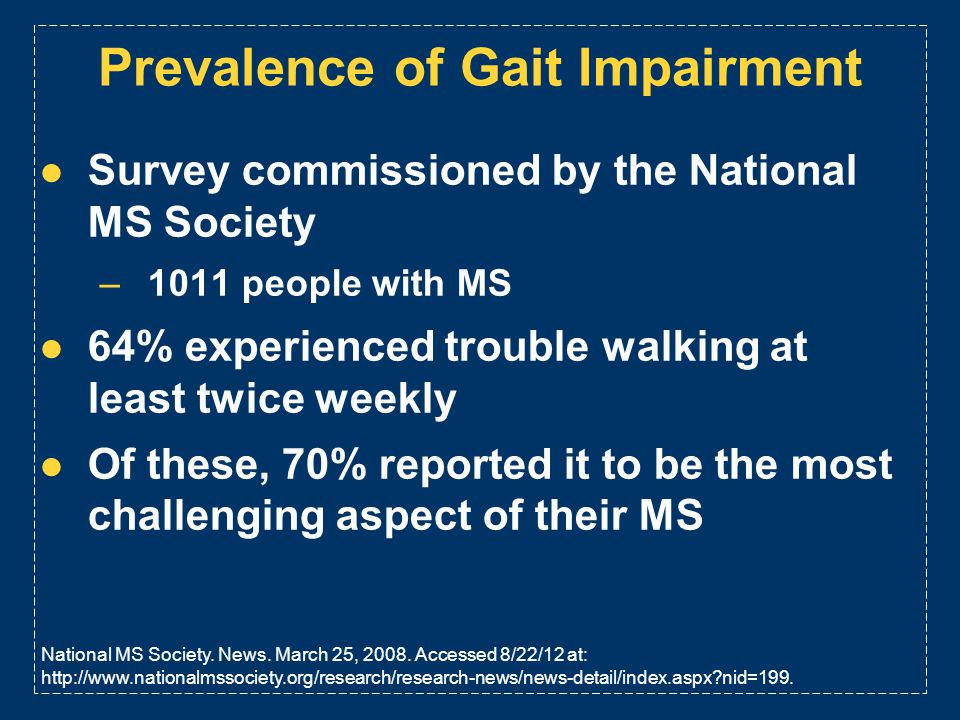 Prevalence of Gait Impairment Survey commissioned by the National MS Society –1011 people with MS 64% experienced trouble walking at least twice weekl