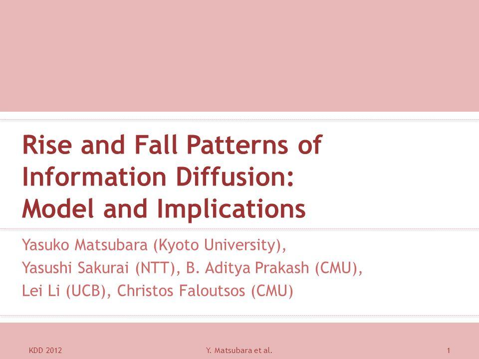 Rise and Fall Patterns of Information Diffusion: Model and Implications Yasuko Matsubara (Kyoto University), Yasushi Sakurai (NTT), B. Aditya Prakash