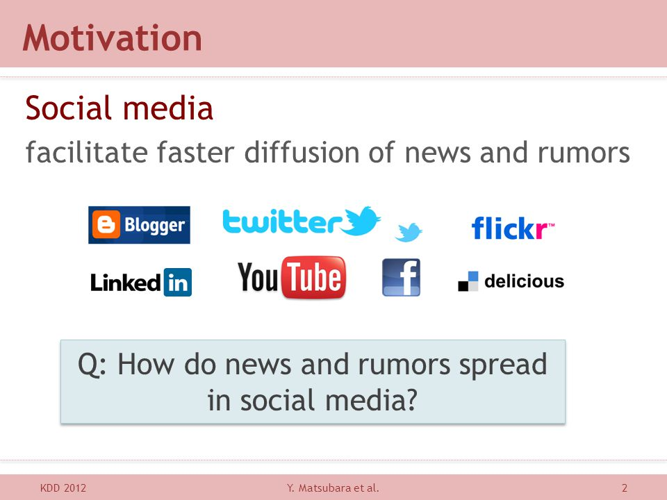Motivation Social media facilitate faster diffusion of news and rumors KDD 20122 Q: How do news and rumors spread in social media? Y. Matsubara et al.