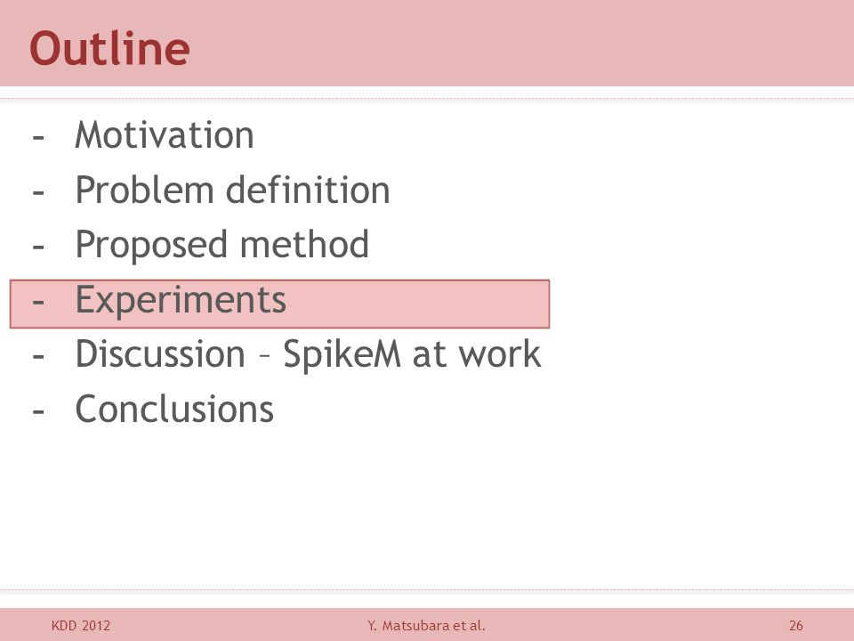 Outline KDD 201226 -Motivation -Problem definition -Proposed method -Experiments -Discussion – SpikeM at work -Conclusions Y. Matsubara et al.
