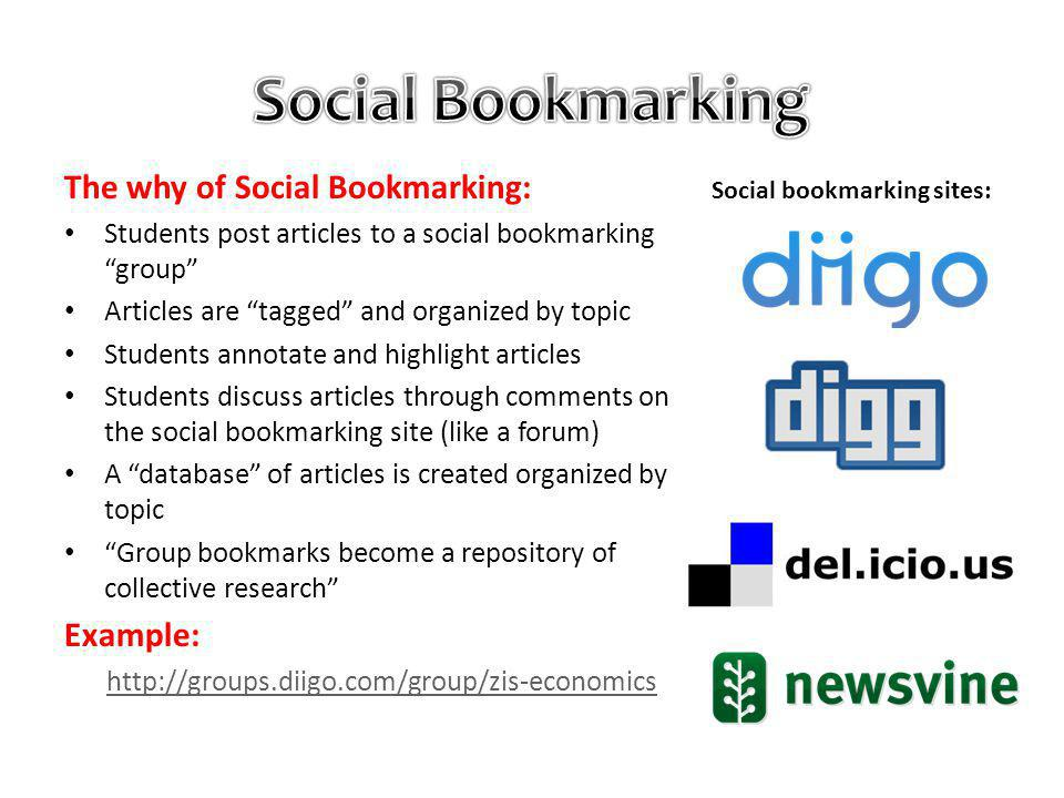 The why of Social Bookmarking: Students post articles to a social bookmarking group Articles are tagged and organized by topic Students annotate and highlight articles Students discuss articles through comments on the social bookmarking site (like a forum) A database of articles is created organized by topic Group bookmarks become a repository of collective research Example: http://groups.diigo.com/group/zis-economics Social bookmarking sites: