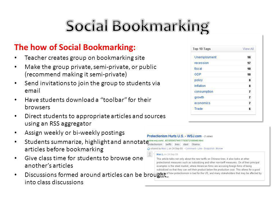 The how of Social Bookmarking: Teacher creates group on bookmarking site Make the group private, semi-private, or public (recommend making it semi-private) Send invitations to join the group to students via email Have students download a toolbar for their browsers Direct students to appropriate articles and sources using an RSS aggregator Assign weekly or bi-weekly postings Students summarize, highlight and annotate articles before bookmarking Give class time for students to browse one anothers articles Discussions formed around articles can be brought into class discussions