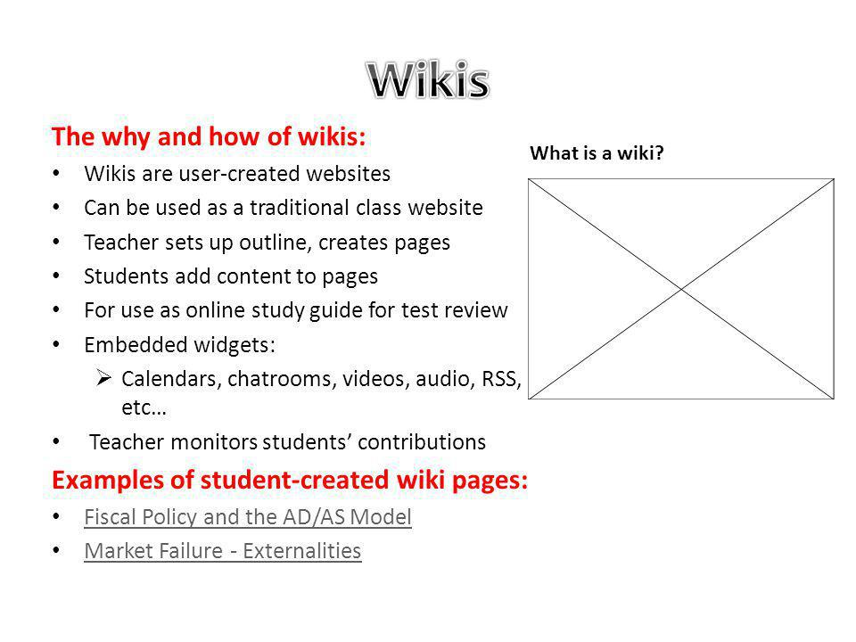 The why and how of wikis: Wikis are user-created websites Can be used as a traditional class website Teacher sets up outline, creates pages Students add content to pages For use as online study guide for test review Embedded widgets: Calendars, chatrooms, videos, audio, RSS, etc… Teacher monitors students contributions Examples of student-created wiki pages: Fiscal Policy and the AD/AS Model Market Failure - Externalities What is a wiki