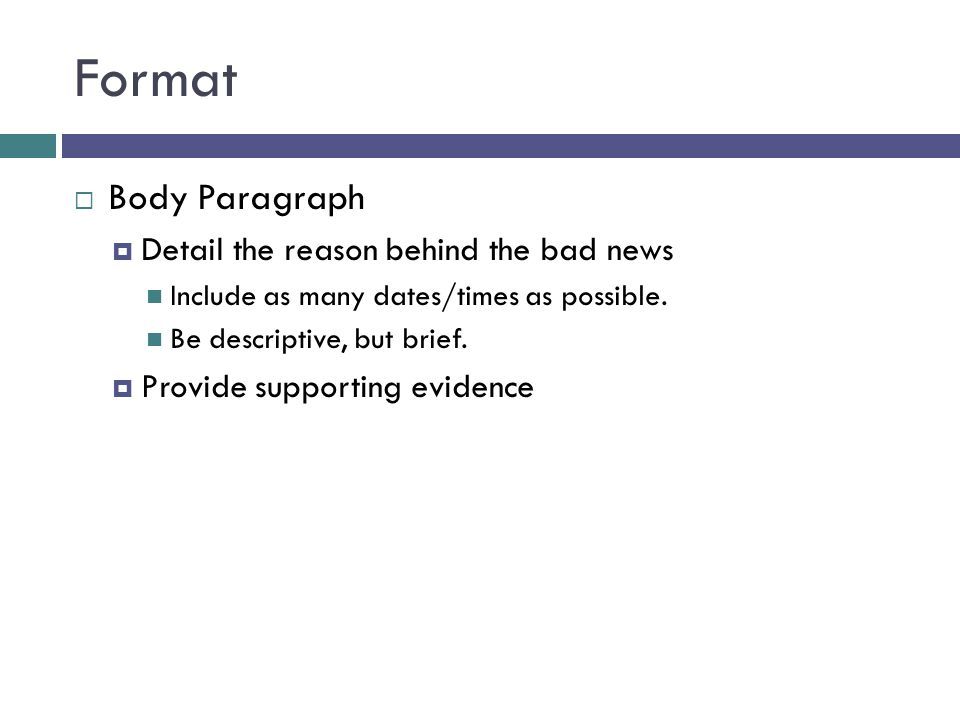 Format Body Paragraph Detail the reason behind the bad news Include as many dates/times as possible.