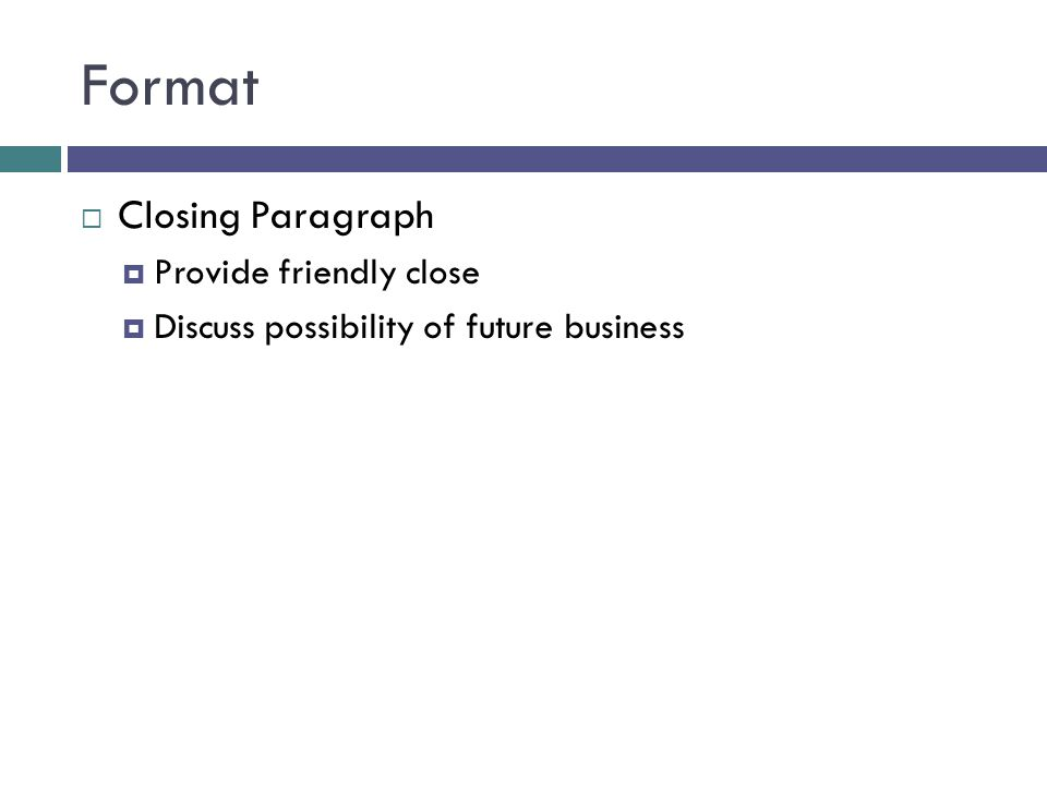 Format Closing Paragraph Provide friendly close Discuss possibility of future business