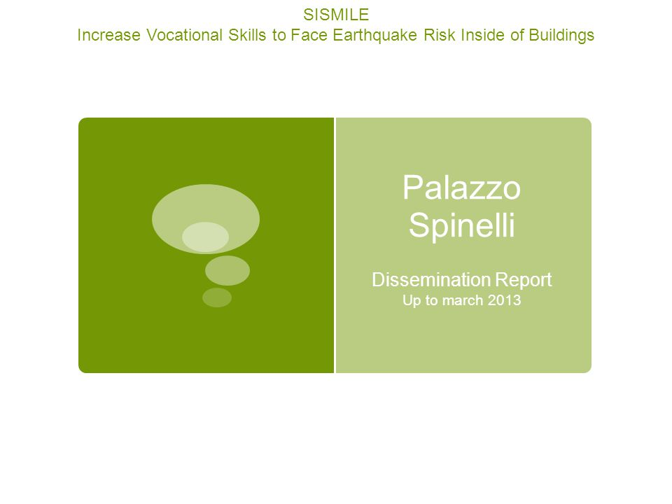 Report made by Palazzo Spinelli SISMILE Increase Vocational Skills to Face Earthquake Risk Inside of Buildings Project 517560–LLP–1–2011–1–TR–LEONARDO-LMP This project is realized with the support of the Lifelong Learning Programme of the European Union Dissemination Activities Overview 1.Power Point Presentation to students 2.Web site 3.Newsletter 4.News on –line 5.Press articles 6.Conferences 7.Fair stands 8.Poster Dissemination Activities Outputs 1.Feed-back questionnaires 2.Web links 3.pictures 4.Poster design 5.Printed pages 6.Printed newsletter 7.List of participants 8.Other