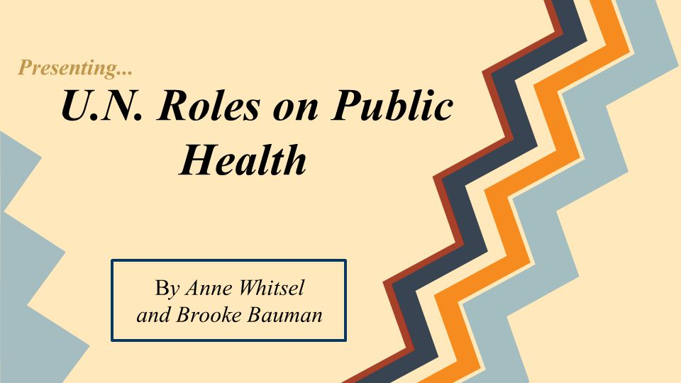 U.N. Roles on Public Health By Anne Whitsel and Brooke Bauman Presenting...