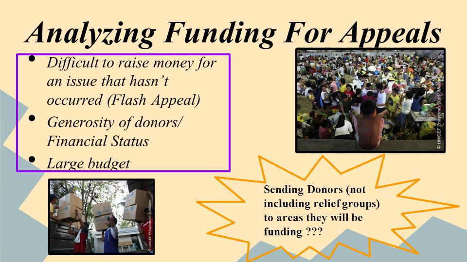 Analyzing Funding For Appeals Difficult to raise money for an issue that hasnt occurred (Flash Appeal) Generosity of donors/ Financial Status Large budget Sending Donors (not including relief groups) to areas they will be funding