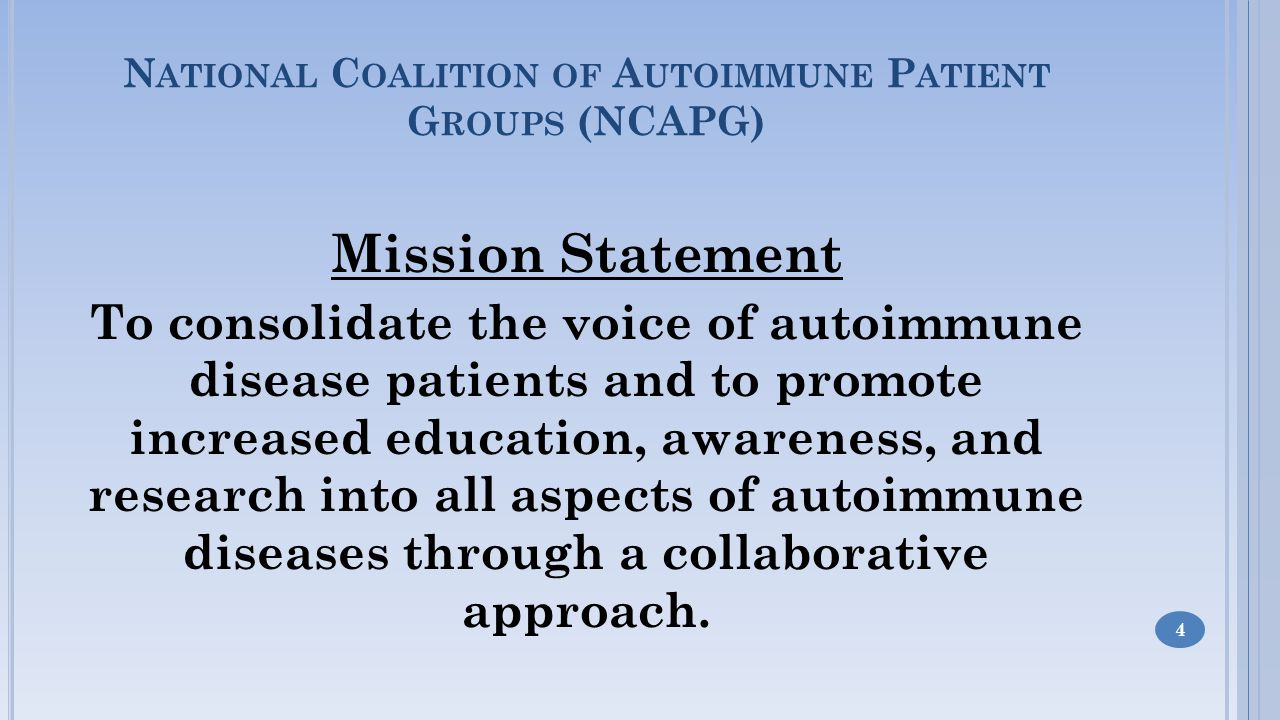 Mission Statement To consolidate the voice of autoimmune disease patients and to promote increased education, awareness, and research into all aspects of autoimmune diseases through a collaborative approach.