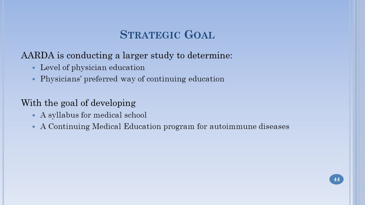 S TRATEGIC G OAL AARDA is conducting a larger study to determine: Level of physician education Physicians preferred way of continuing education With the goal of developing A syllabus for medical school A Continuing Medical Education program for autoimmune diseases 44
