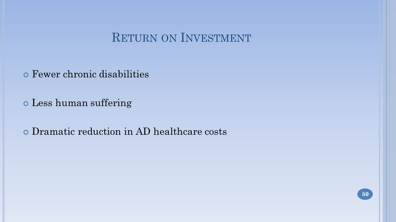 R ETURN ON I NVESTMENT Fewer chronic disabilities Less human suffering Dramatic reduction in AD healthcare costs 50