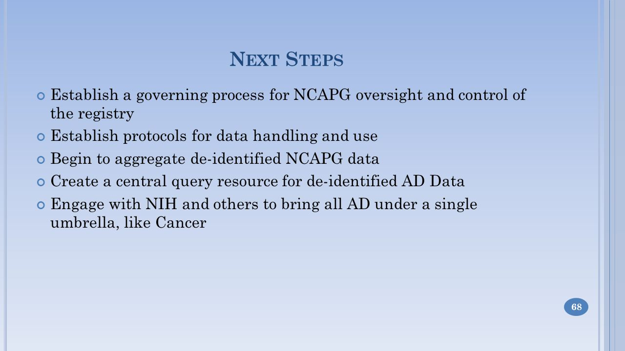 N EXT S TEPS Establish a governing process for NCAPG oversight and control of the registry Establish protocols for data handling and use Begin to aggregate de-identified NCAPG data Create a central query resource for de-identified AD Data Engage with NIH and others to bring all AD under a single umbrella, like Cancer 68