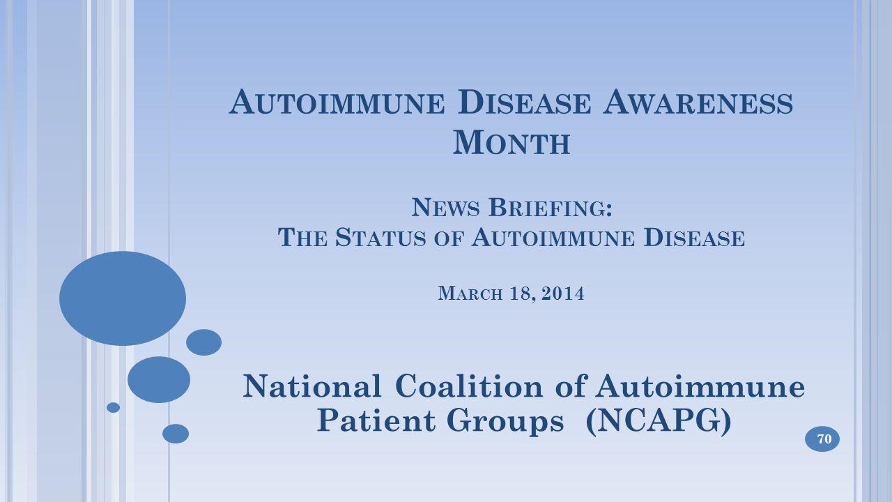 A UTOIMMUNE D ISEASE A WARENESS M ONTH N EWS B RIEFING : T HE S TATUS OF A UTOIMMUNE D ISEASE M ARCH 18, 2014 National Coalition of Autoimmune Patient Groups (NCAPG) 70