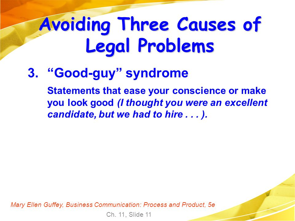 Mary Ellen Guffey, Business Communication: Process and Product, 5e Ch. 11, Slide 11 Avoiding Three Causes of Legal Problems 3.Good-guy syndrome Statem