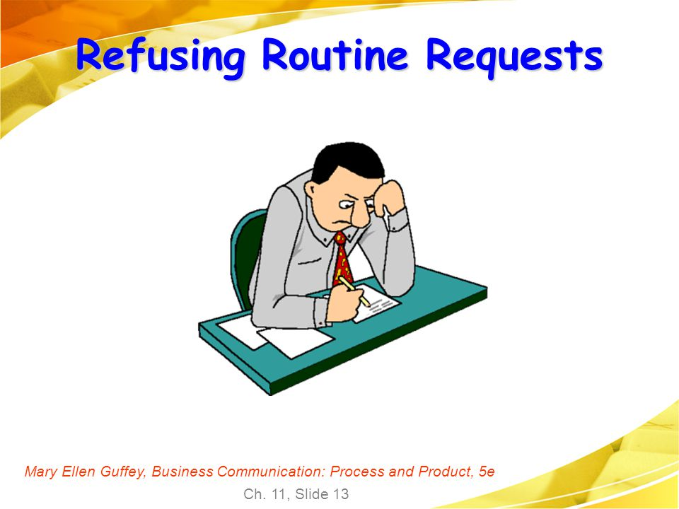 Mary Ellen Guffey, Business Communication: Process and Product, 5e Ch. 11, Slide 13 Refusing Routine Requests