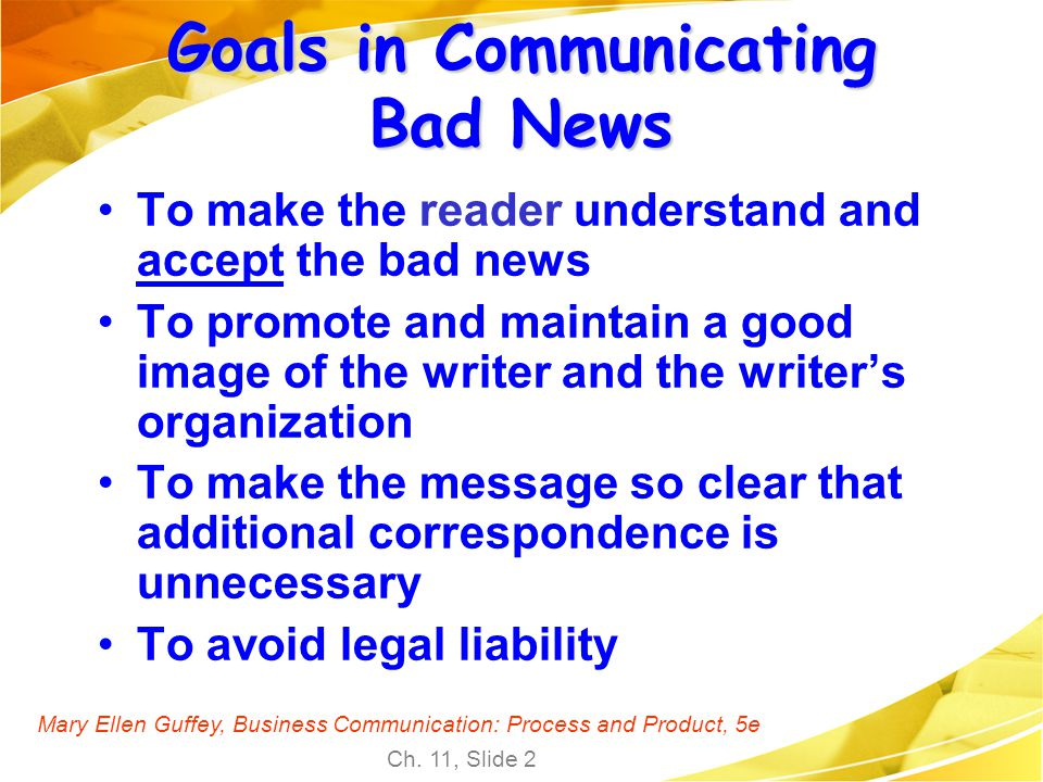 Mary Ellen Guffey, Business Communication: Process and Product, 5e Ch. 11, Slide 2 Goals in Communicating Bad News To make the reader understand and a