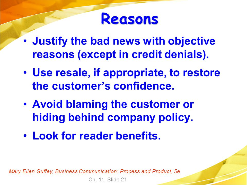 Mary Ellen Guffey, Business Communication: Process and Product, 5e Ch. 11, Slide 21 Reasons Justify the bad news with objective reasons (except in cre