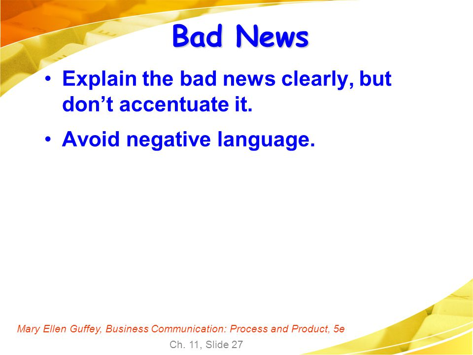 Mary Ellen Guffey, Business Communication: Process and Product, 5e Ch. 11, Slide 27 Bad News Explain the bad news clearly, but dont accentuate it. Avo