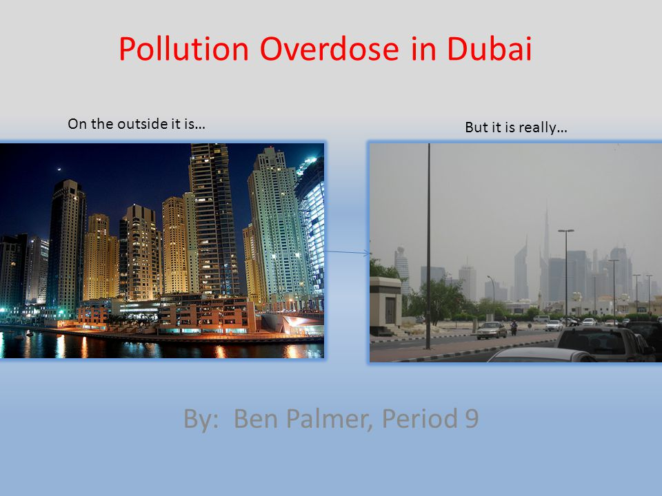 Pollution Overdose in Dubai By: Ben Palmer, Period 9 On the outside it is… But it is really…