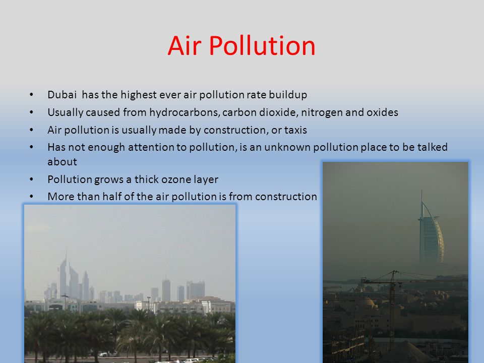 Air Pollution Dubai has the highest ever air pollution rate buildup Usually caused from hydrocarbons, carbon dioxide, nitrogen and oxides Air pollution is usually made by construction, or taxis Has not enough attention to pollution, is an unknown pollution place to be talked about Pollution grows a thick ozone layer More than half of the air pollution is from construction