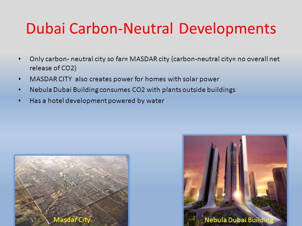 Dubai Carbon-Neutral Developments Only carbon- neutral city so far= MASDAR city (carbon-neutral city= no overall net release of CO2) MASDAR CITY also creates power for homes with solar power Nebula Dubai Building consumes CO2 with plants outside buildings Has a hotel development powered by water Masdar City Nebula Dubai Building