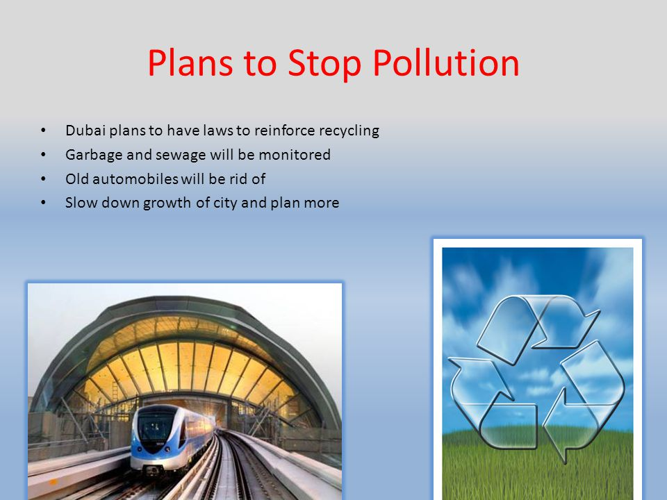 Plans to Stop Pollution Dubai plans to have laws to reinforce recycling Garbage and sewage will be monitored Old automobiles will be rid of Slow down growth of city and plan more