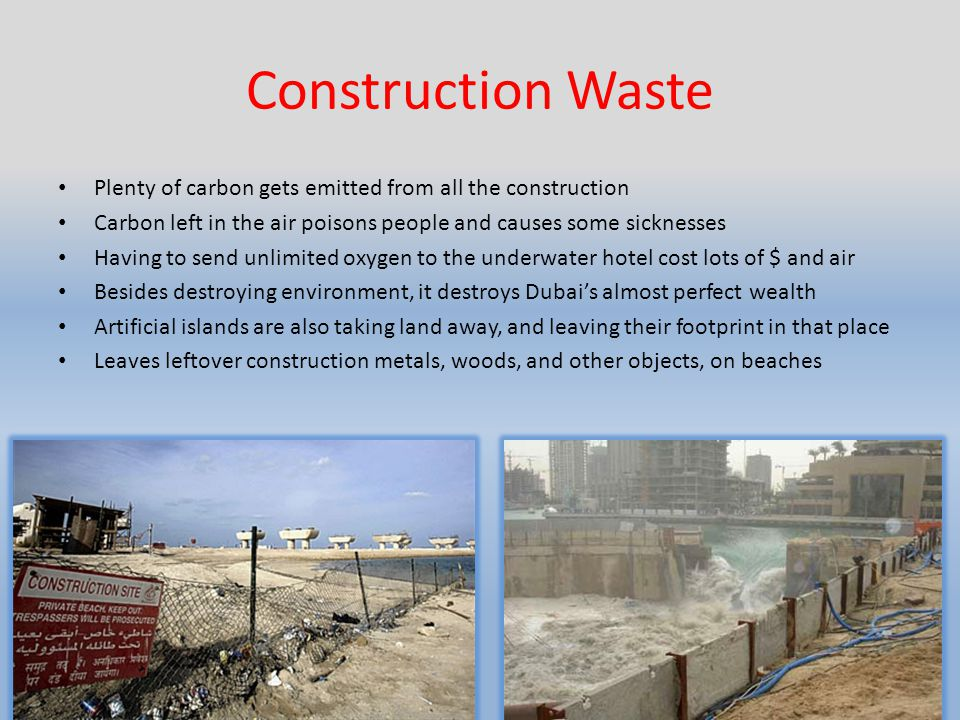 Construction Waste Plenty of carbon gets emitted from all the construction Carbon left in the air poisons people and causes some sicknesses Having to send unlimited oxygen to the underwater hotel cost lots of $ and air Besides destroying environment, it destroys Dubais almost perfect wealth Artificial islands are also taking land away, and leaving their footprint in that place Leaves leftover construction metals, woods, and other objects, on beaches