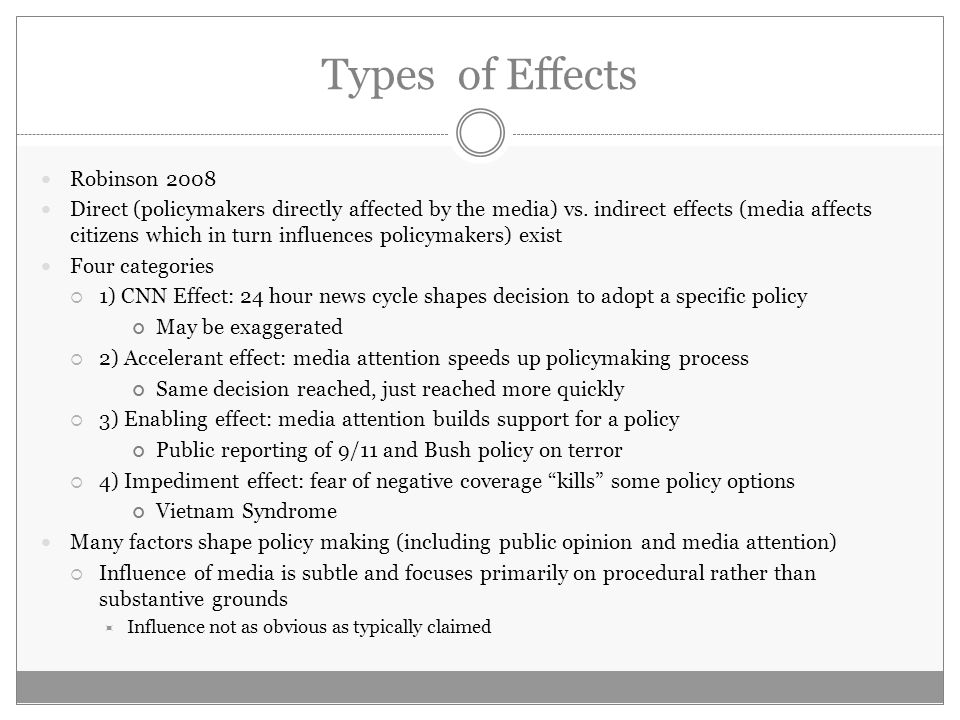 Types of Effects Robinson 2008 Direct (policymakers directly affected by the media) vs. indirect effects (media affects citizens which in turn influen